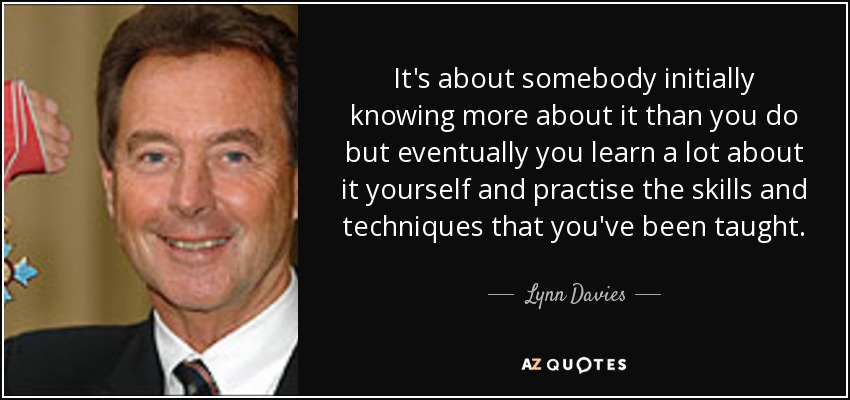 It's about somebody initially knowing more about it than you do but eventually you learn a lot about it yourself and practise the skills and techniques that you've been taught. - Lynn Davies