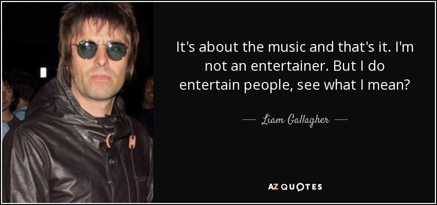 It's about the music and that's it. I'm not an entertainer. But I do entertain people, see what I mean? - Liam Gallagher