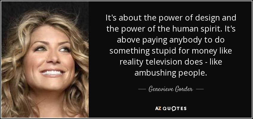 It's about the power of design and the power of the human spirit. It's above paying anybody to do something stupid for money like reality television does - like ambushing people. - Genevieve Gorder