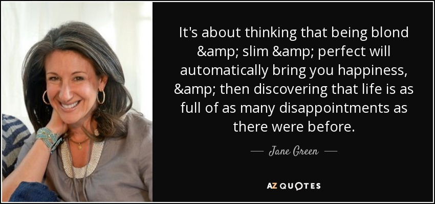 It's about thinking that being blond & slim & perfect will automatically bring you happiness, & then discovering that life is as full of as many disappointments as there were before. - Jane Green