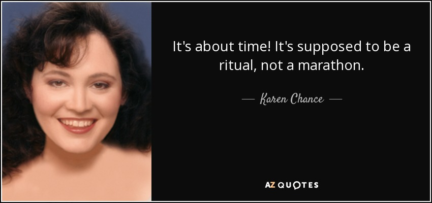 It's about time! It's supposed to be a ritual, not a marathon. - Karen Chance
