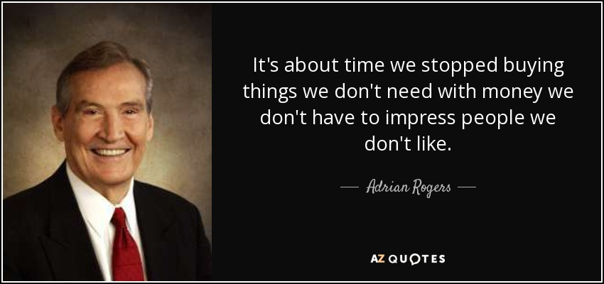 It's about time we stopped buying things we don't need with money we don't have to impress people we don't like. - Adrian Rogers