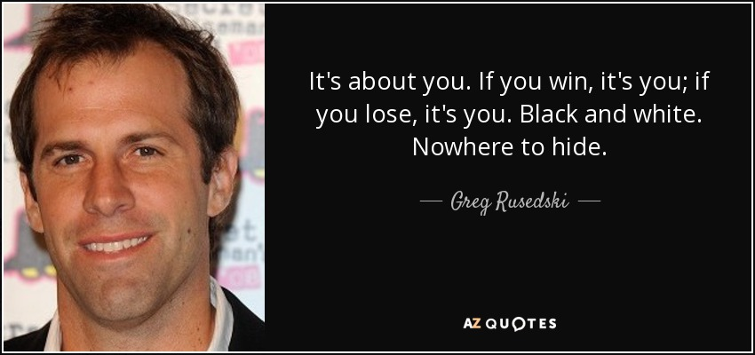 It's about you. If you win, it's you; if you lose, it's you. Black and white. Nowhere to hide. - Greg Rusedski