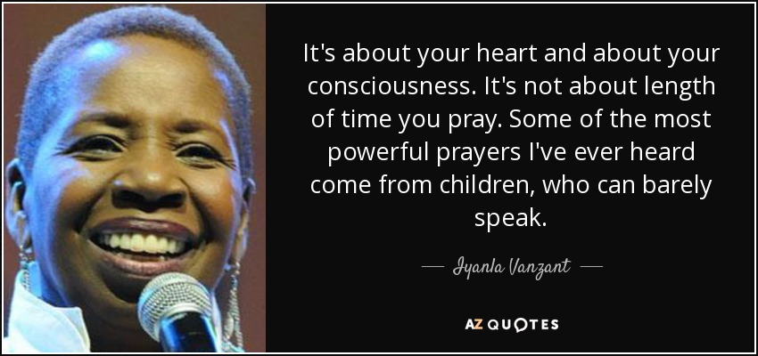 It's about your heart and about your consciousness. It's not about length of time you pray. Some of the most powerful prayers I've ever heard come from children, who can barely speak. - Iyanla Vanzant