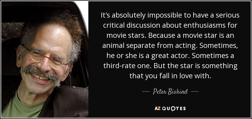 It's absolutely impossible to have a serious critical discussion about enthusiasms for movie stars. Because a movie star is an animal separate from acting. Sometimes, he or she is a great actor. Sometimes a third-rate one. But the star is something that you fall in love with. - Peter Biskind