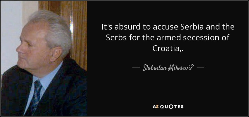 It's absurd to accuse Serbia and the Serbs for the armed secession of Croatia,. - Slobodan Milosević