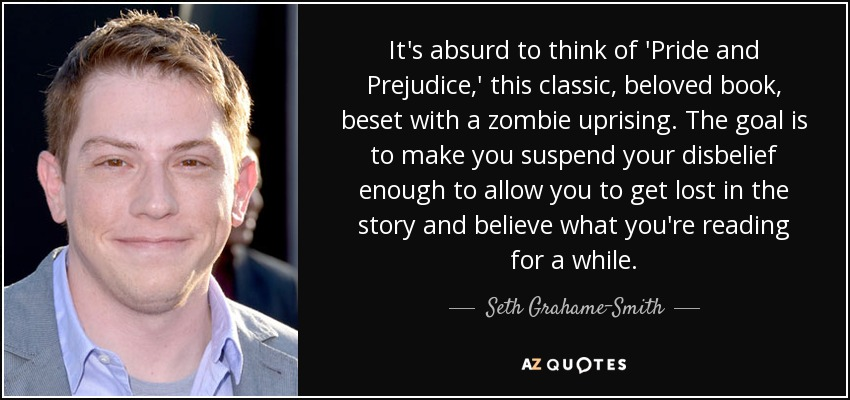 It's absurd to think of 'Pride and Prejudice,' this classic, beloved book, beset with a zombie uprising. The goal is to make you suspend your disbelief enough to allow you to get lost in the story and believe what you're reading for a while. - Seth Grahame-Smith