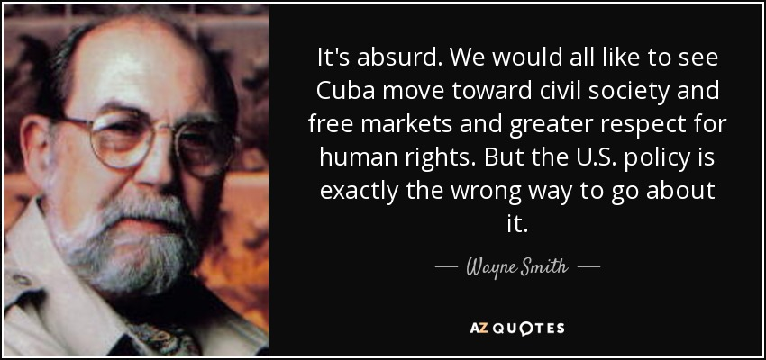 It's absurd. We would all like to see Cuba move toward civil society and free markets and greater respect for human rights. But the U.S. policy is exactly the wrong way to go about it. - Wayne Smith