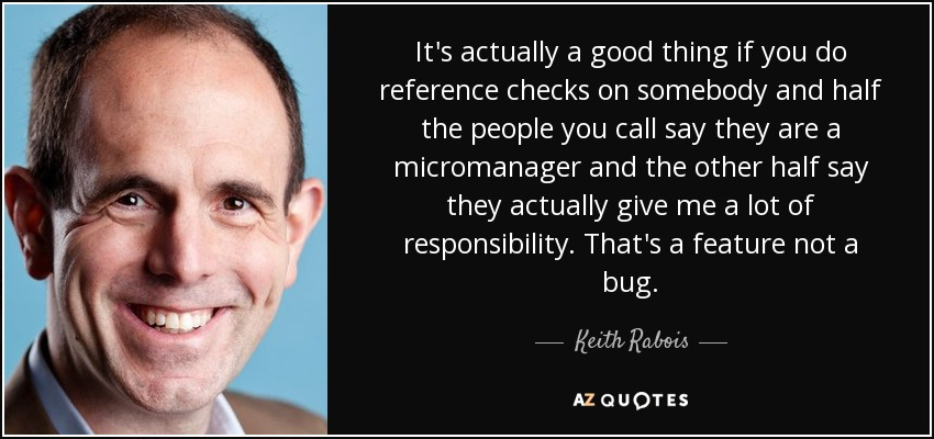 It's actually a good thing if you do reference checks on somebody and half the people you call say they are a micromanager and the other half say they actually give me a lot of responsibility. That's a feature not a bug. - Keith Rabois