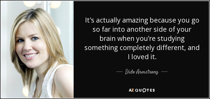 It's actually amazing because you go so far into another side of your brain when you're studying something completely different, and I loved it. - Dido Armstrong