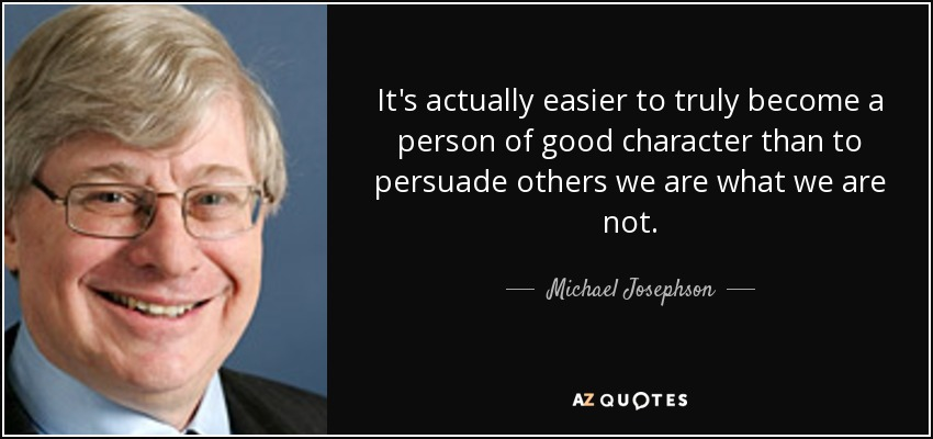 It's actually easier to truly become a person of good character than to persuade others we are what we are not. - Michael Josephson