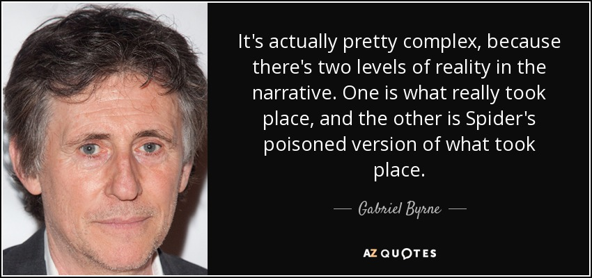 It's actually pretty complex, because there's two levels of reality in the narrative. One is what really took place, and the other is Spider's poisoned version of what took place. - Gabriel Byrne