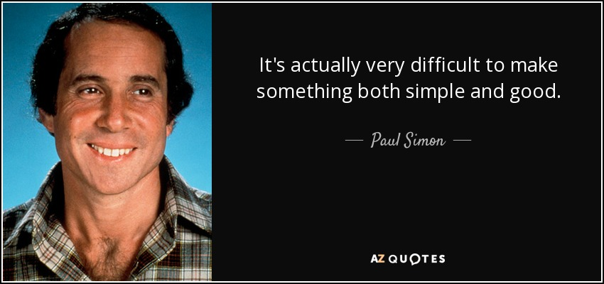 It's actually very difficult to make something both simple and good. - Paul Simon