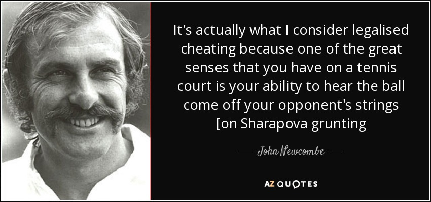 It's actually what I consider legalised cheating because one of the great senses that you have on a tennis court is your ability to hear the ball come off your opponent's strings [on Sharapova grunting - John Newcombe