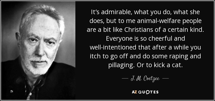 It's admirable, what you do, what she does, but to me animal-welfare people are a bit like Christians of a certain kind. Everyone is so cheerful and well-intentioned that after a while you itch to go off and do some raping and pillaging. Or to kick a cat. - J. M. Coetzee