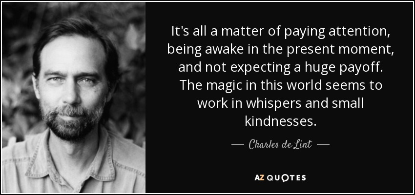 It's all a matter of paying attention, being awake in the present moment, and not expecting a huge payoff. The magic in this world seems to work in whispers and small kindnesses. - Charles de Lint