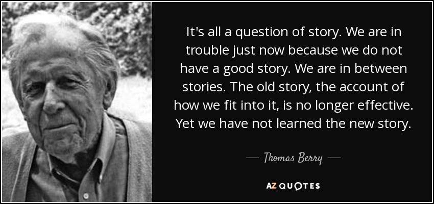 It's all a question of story. We are in trouble just now because we do not have a good story. We are in between stories. The old story, the account of how we fit into it, is no longer effective. Yet we have not learned the new story. - Thomas Berry