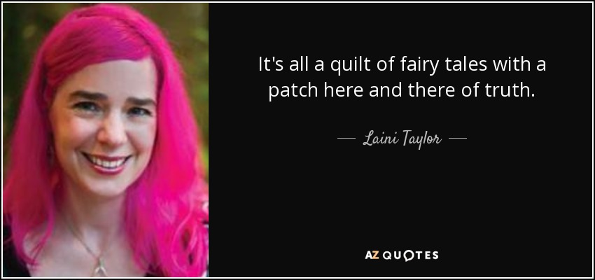 It's all a quilt of fairy tales with a patch here and there of truth. - Laini Taylor