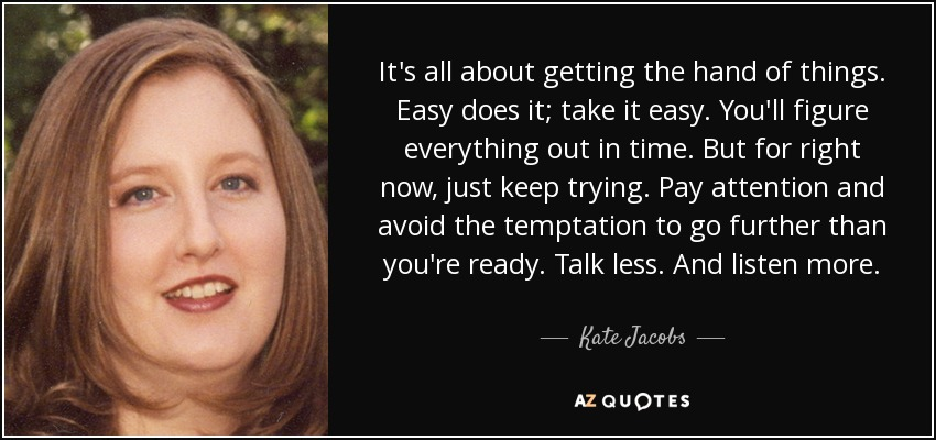 It's all about getting the hand of things. Easy does it; take it easy. You'll figure everything out in time. But for right now, just keep trying. Pay attention and avoid the temptation to go further than you're ready. Talk less. And listen more. - Kate Jacobs
