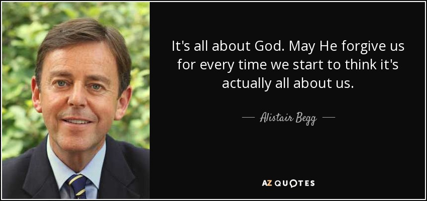 It's all about God. May He forgive us for every time we start to think it's actually all about us. - Alistair Begg