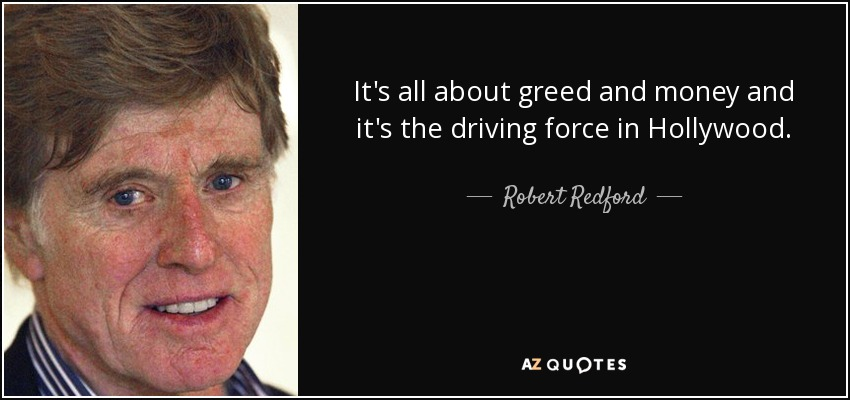 It's all about greed and money and it's the driving force in Hollywood. - Robert Redford