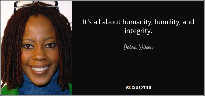 It's all about humanity, humility, and integrity. - Debra Wilson