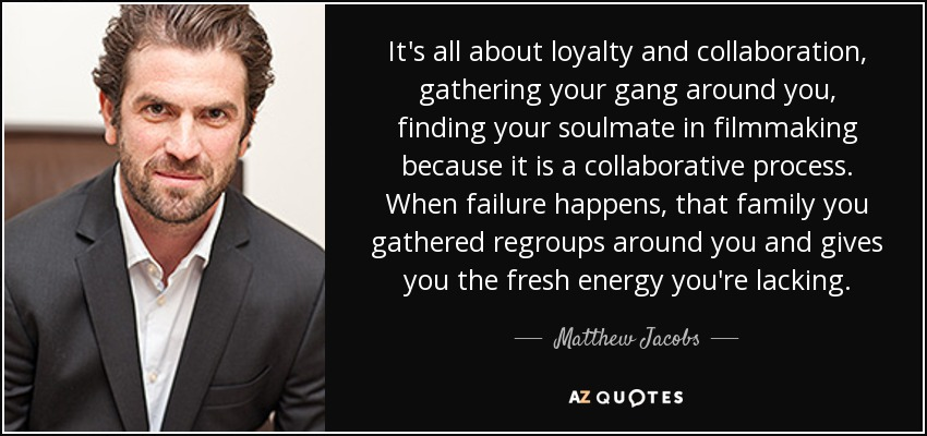 It's all about loyalty and collaboration, gathering your gang around you, finding your soulmate in filmmaking because it is a collaborative process. When failure happens, that family you gathered regroups around you and gives you the fresh energy you're lacking. - Matthew Jacobs