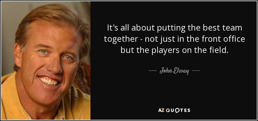 It's all about putting the best team together - not just in the front office but the players on the field. - John Elway