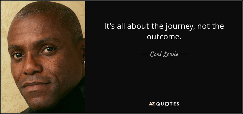 It's all about the journey, not the outcome. - Carl Lewis