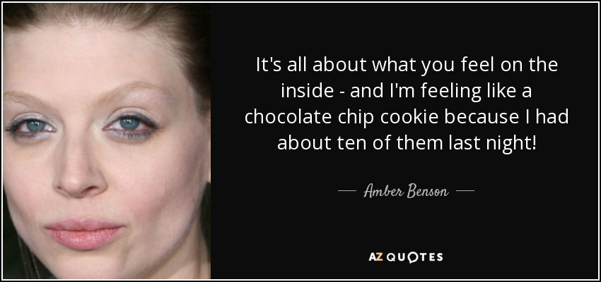 It's all about what you feel on the inside - and I'm feeling like a chocolate chip cookie because I had about ten of them last night! - Amber Benson