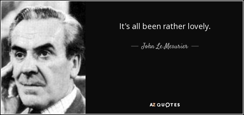 It's all been rather lovely. - John Le Mesurier