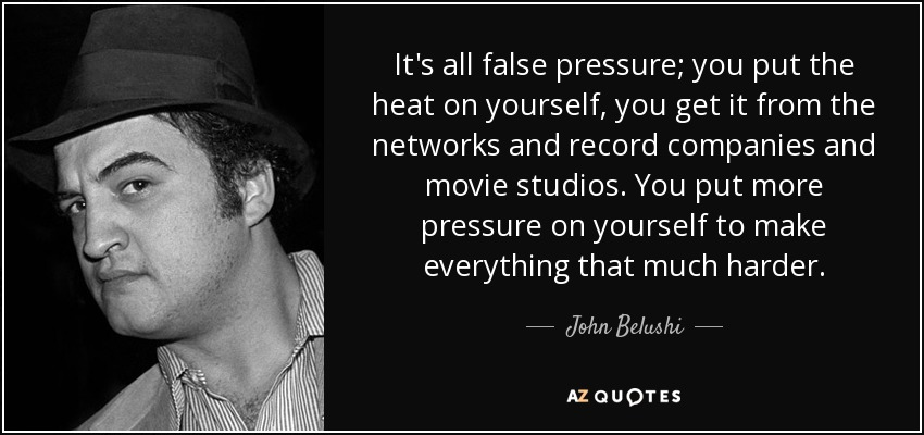 It's all false pressure; you put the heat on yourself, you get it from the networks and record companies and movie studios. You put more pressure on yourself to make everything that much harder. - John Belushi