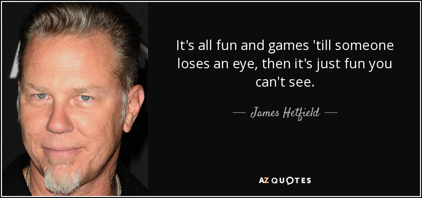 It's all fun and games 'till someone loses an eye, then it's just fun you can't see. - James Hetfield