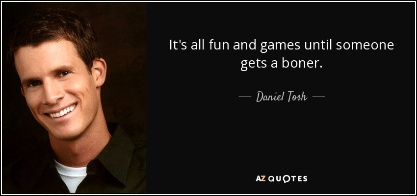 Daniel Tosh Quote Its All Fun And Games Until Someone Gets