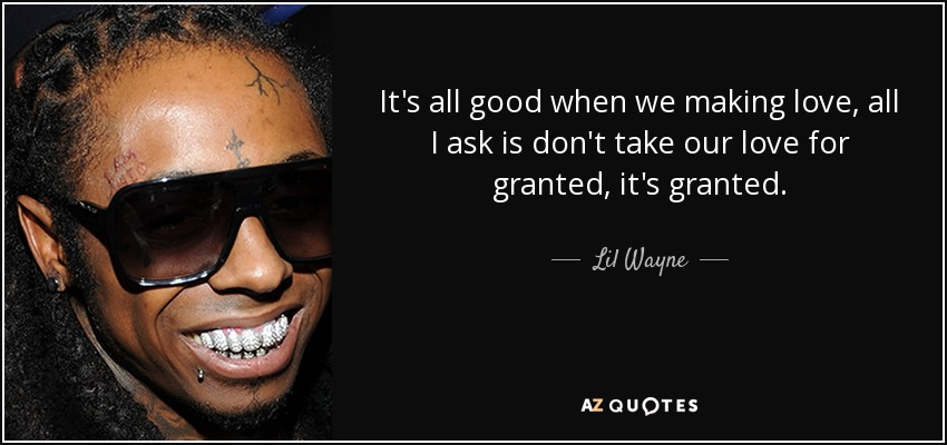 Lil Wayne quote: It\'s all good when we making love, all I ask...