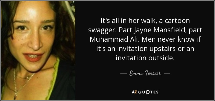 It's all in her walk, a cartoon swagger. Part Jayne Mansfield, part Muhammad Ali. Men never know if it's an invitation upstairs or an invitation outside. - Emma Forrest