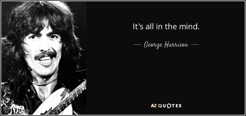 It's all in the mind. - George Harrison