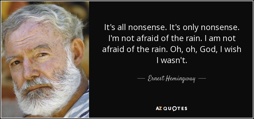 It's all nonsense. It's only nonsense. I'm not afraid of the rain. I am not afraid of the rain. Oh, oh, God, I wish I wasn't. - Ernest Hemingway
