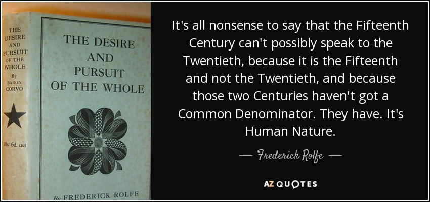 It's all nonsense to say that the Fifteenth Century can't possibly speak to the Twentieth, because it is the Fifteenth and not the Twentieth, and because those two Centuries haven't got a Common Denominator. They have. It's Human Nature. - Frederick Rolfe