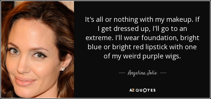 It's all or nothing with my makeup. If I get dressed up, I'll go to an extreme. I'll wear foundation, bright blue or bright red lipstick with one of my weird purple wigs. - Angelina Jolie