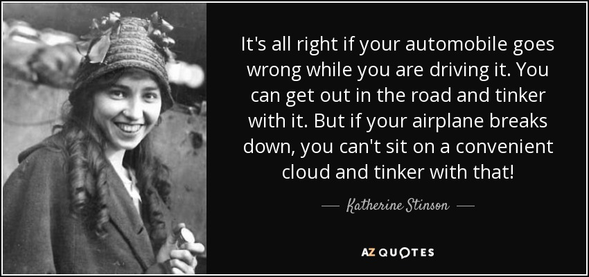 It's all right if your automobile goes wrong while you are driving it. You can get out in the road and tinker with it. But if your airplane breaks down, you can't sit on a convenient cloud and tinker with that! - Katherine Stinson