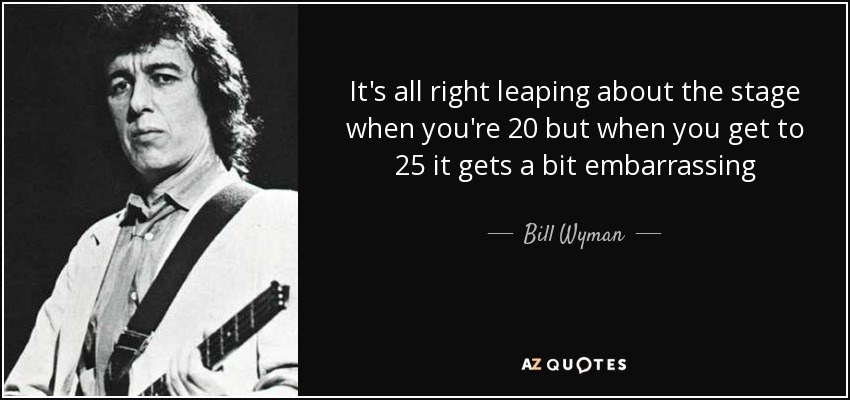 It's all right leaping about the stage when you're 20 but when you get to 25 it gets a bit embarrassing - Bill Wyman