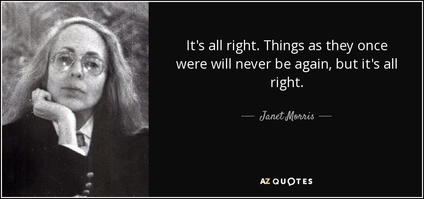 It's all right. Things as they once were will never be again, but it's all right. - Janet Morris