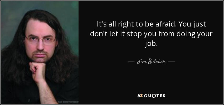 It's all right to be afraid. You just don't let it stop you from doing your job. - Jim Butcher