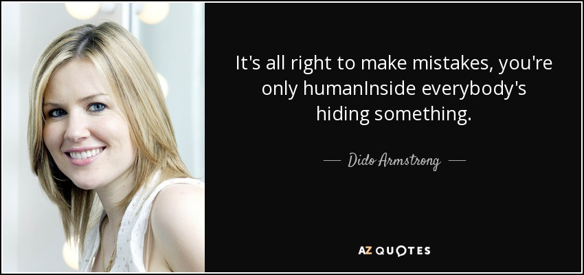 It's all right to make mistakes, you're only humanInside everybody's hiding something. - Dido Armstrong