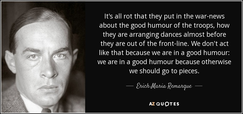 It's all rot that they put in the war-news about the good humour of the troops, how they are arranging dances almost before they are out of the front-line. We don't act like that because we are in a good humour: we are in a good humour because otherwise we should go to pieces. - Erich Maria Remarque