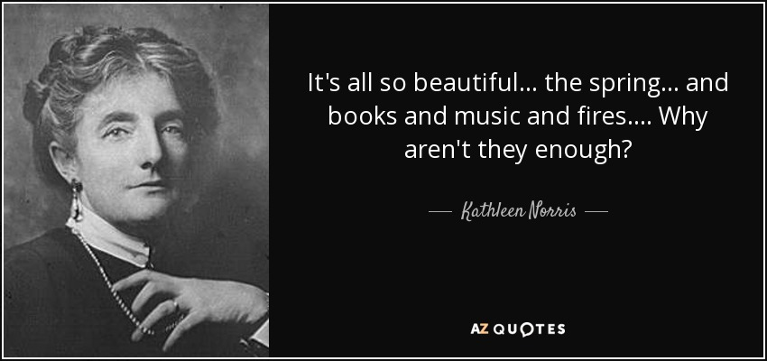 It's all so beautiful . . . the spring . . . and books and music and fires. . . . Why aren't they enough? - Kathleen Norris