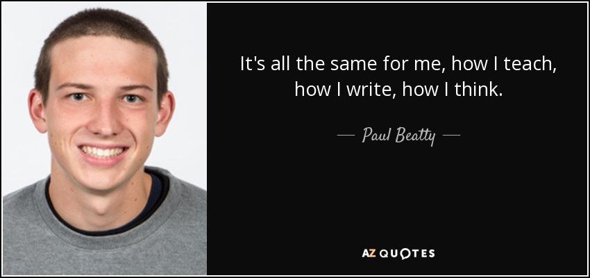 It's all the same for me, how I teach, how I write, how I think. - Paul Beatty