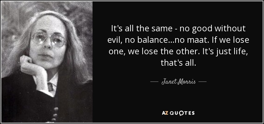 It's all the same - no good without evil, no balance...no maat. If we lose one, we lose the other. It's just life, that's all. - Janet Morris