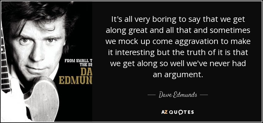 It's all very boring to say that we get along great and all that and sometimes we mock up come aggravation to make it interesting but the truth of it is that we get along so well we've never had an argument. - Dave Edmunds